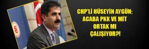 CHP'li Hüseyin Aygün: Acaba PKK ve MİT ortak mı çalışıyor?!