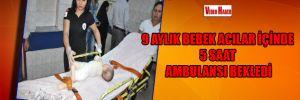 9 aylık bebek acılar içinde 5 saat ambulansı bekledi