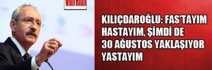 Kılıçdaroğlu: 'Fas'tayım, hastayım şimdi de 30 ağustos yaklaşıyor yastayım.'