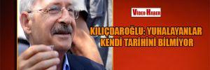 Kılıçdaroğlu: Yuhalayanlar kendi tarihini bilmiyor