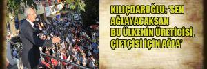 Kılıçdaroğlu:'Sen Ağlayacaksan bu ülkenin çiftçisi, üreticisi için ağla'