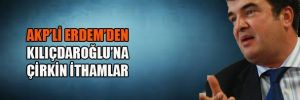 AKP'li Erdem'den, Kılıçdaroğlu'na çirkin ithamlar