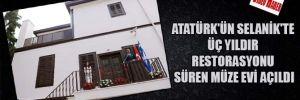 Atatürk'ün Selanik'te üç yıldır restorasyonu süren müze evi açıldı