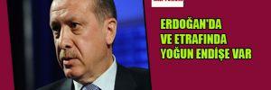 Erdoğan'da ve etrafında yoğun endişe var