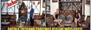 Antika tutkunu turizmci otelini müze yaptı