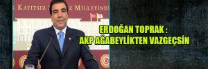 Erdoğan Toprak : AKP ağabeylikten vazgeçsin