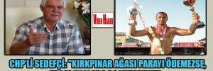 """CHP'li Sedefçi: """"Kırkpınar Ağası parayı ödemezse, yasal yollara başvururuz"""""""