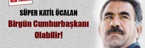 Süper katil Öcalan, birgün cumhurbaşkanı olabilir