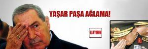 Türk Demokrasisine tecavüz eden Yaşar Paşa ağlama!