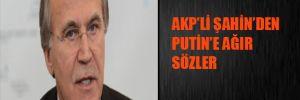 AKP'li Şahin'den Putin'e ağır sözler
