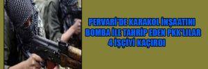 Pervari'de karakol inşaatını bomba ile tahrip eden PKK'lılar 4 işçiyi kaçırdı