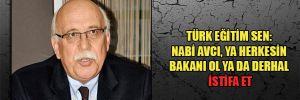 Türk Eğitim Sen: Nabi Avcı, ya herkesin bakanı ol ya da derhal istifa et