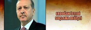 Erdoğan istedi suçlama değişti