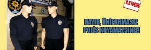 Hayır, üniformasız polis koyamazsınız!