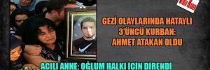 Gezi Olaylarında Hataylı 3'üncü kurban: Aahmet Atakan oldu  Acılı anne: Oğlum halkı için direndi