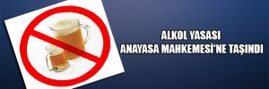 Alkol yasası Anayasa Mahkemesi'ne taşındı