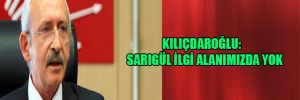 Kılıçdaroğlu: Sarıgül ilgi alanımızda yok