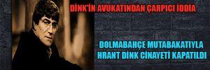 Dink'in avukatından çarpıcı iddia Dolmabahçe mutabakatıyla Hrant Dink cinayeti kapatıldı