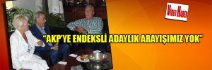 """""""AKP'ye endeksli adaylık arayışımız yok"""""""