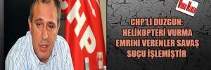 CHP'Lİ Düzgün: Helikopteri vurma emrini verenler savaş suçu işlemiştir