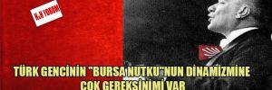 """Türk gencinin """"Bursa Nutku""""nun dinamizmine çok gereksinimi var"""