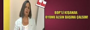 BDP'li Kışanak: Oyunu alsın başına çalsın!