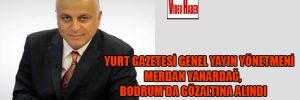 Yurt Gazetesi Genel Yayın Yönetmeni Merdan Yanardağ Bodrum'da gözaltına alındı