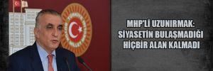 MHP'li Uzunırmak: Siyasetin bulaşmadığı hiçbir alan kalmadı