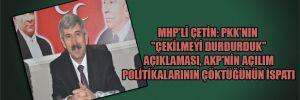 """MHP'li Çetin: PKK'nın """"Çekilmeyi durdurduk"""" açıklaması, AKP'nin açılım politikalarının çöktüğünün ispatı"""