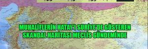 Muhaliflerin Hatay'ı Suriye'de gösteren skandal haritası Meclis gündeminde