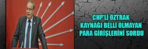 CHP'li Öztrak kaynağı belli olmayan para girişlerini sordu