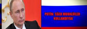 Putin: 'Eğer muhalifler kullandıysa'