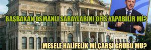 Başbakan Osmanlı saraylarını ofis yapabilir mi?