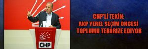 CHP'li Tekin: AKP yerel seçim öncesi toplumu terörize ediyor