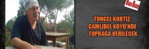 Tuncel Kurtiz, Çamlıbel Köyü'nde toprağa verilecek
