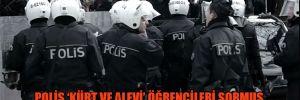 Polis 'Kürt ve Alevi' öğrencileri sormuş