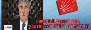 """CHP Kilis İl Başkanı Uslu: """"Kayıt dışı Suriyeliler can yakıyor"""""""