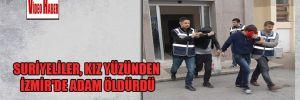 Suriyeliler, kız yüzünden İzmir'de adam öldürdü