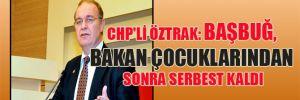 CHP'li Öztrak: Başbuğ, bakan çocuklarından sonra serbest kaldı