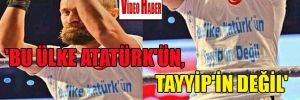 'Bu ülke Atatürk'ün, Tayyip'in değil'