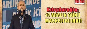 Kılıçdaroğlu: 17 Aralık günü maskeleri indi!