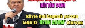 Bahçeli'den Erdoğan'a: Bittin sen! Böyle bal kaymak yersen tabii ki 'uzun adam' olursun