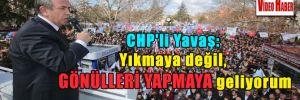 CHP'li Yavaş: Yıkmaya değil, gönülleri yapmaya geliyorum
