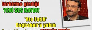Yandaşların birbirine girdiği yeni ses kaydı! 'Alo Fatih' Başbakan'a yakın hangi işadamını tehdit etti?