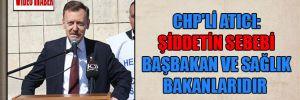 CHP'li Atıcı: Şiddetin sebebi Başbakan ve Sağlık Bakanlarıdır