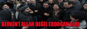 Berkin'i Allah değil Erdoğan aldı