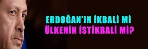 Erdoğan'ın ikbali mi ülkenin istikbali mi?