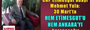 CHP Etimesgut adayı Mehmet Yula: 30 Mart'ta hem Etimesgut'u hem Ankara'yı kazanacağız