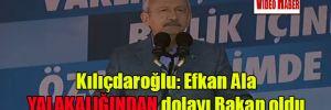 Kılıçdaroğlu: Efkan Ala yalakalığından dolayı Bakan oldu
