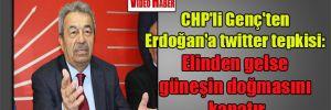 CHP'li Genç'ten Erdoğan'a twitter tepkisi: Elinden gelse güneşin doğmasını kapatır